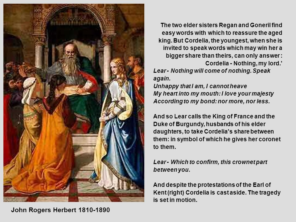 John Rogers Herbert 1810-1890 The two elder sisters Regan and Goneril find easy words with which to reassure the aged king. But Cordelia, the youngest