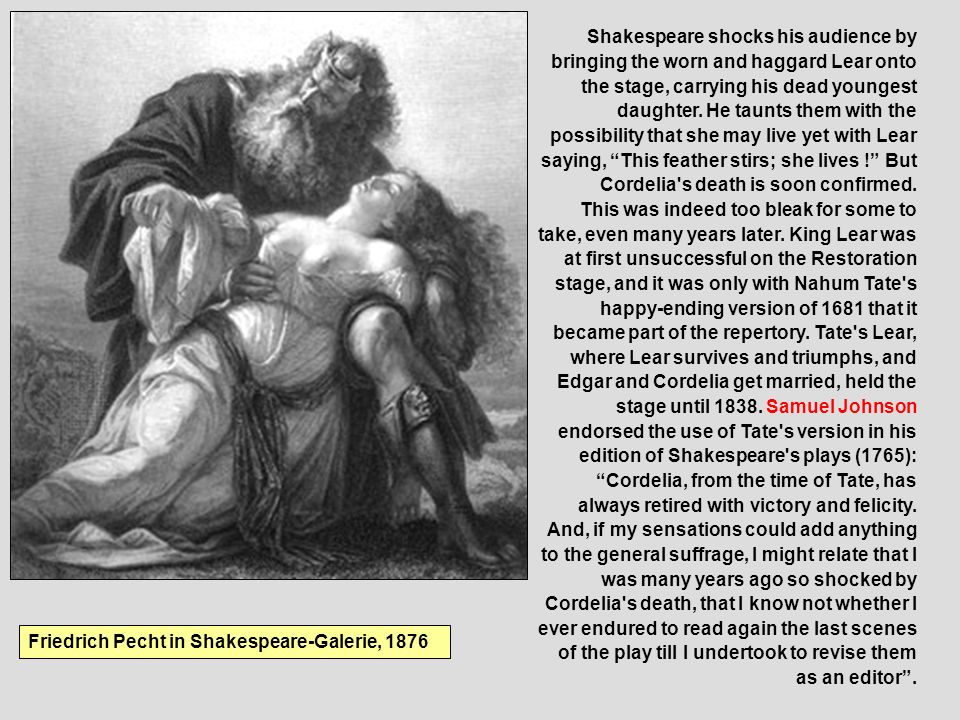 Shakespeare shocks his audience by bringing the worn and haggard Lear onto the stage, carrying his dead youngest daughter. He taunts them with the pos