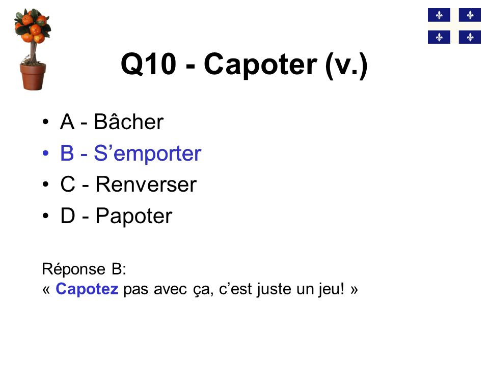 Q9 - La chnoute (n.f.) A - La bière B - La neige fondue C - La camelote D - La chute Réponse C: « Ca vaut pas de la chnoute .