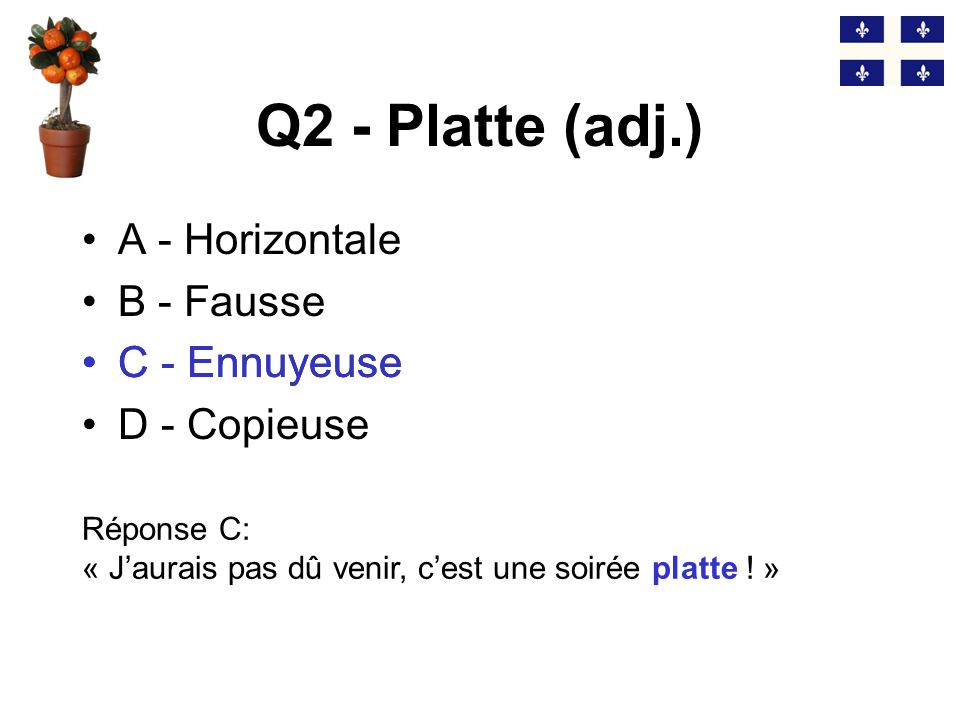 Q1 - Une patente (n.f.) A - Une chose B - Un brevet C - Un oncle D - Une évidence Réponse A: « Comment ça marche cette maudite patente ?» A - Une chose