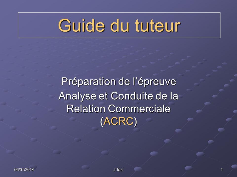 06/01/2014 J.Tazi 1 Guide du tuteur Préparation de lépreuve Analyse et Conduite de la Relation Commerciale (ACRC)