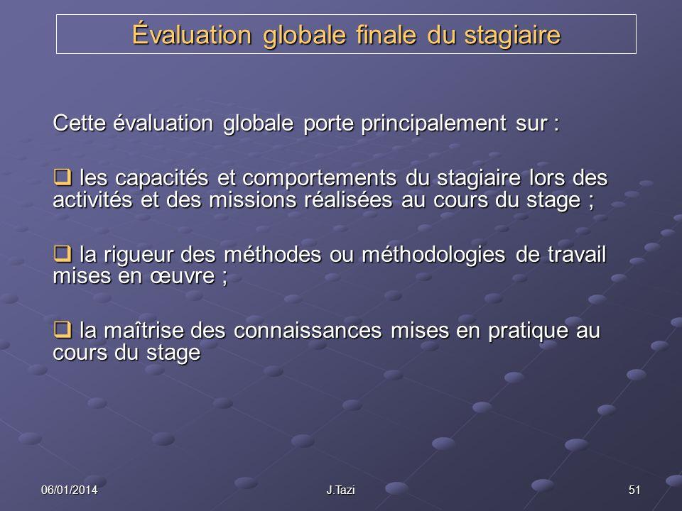 06/01/2014 J.Tazi 51 Évaluation globale finale du stagiaire Cette évaluation globale porte principalement sur : les capacités et comportements du stag