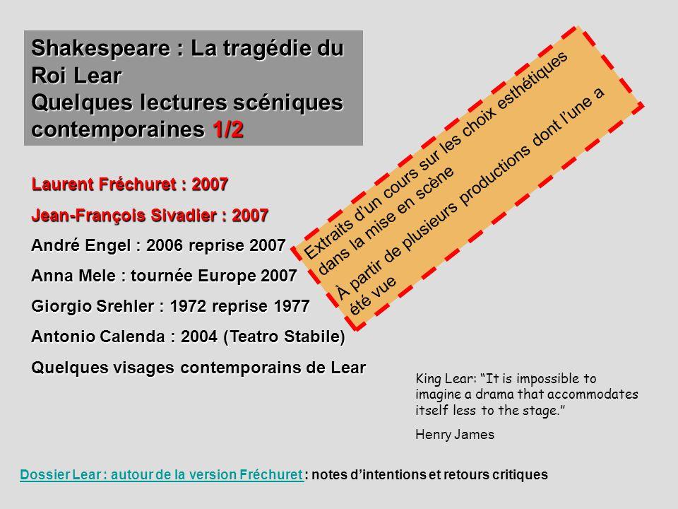 Shakespeare : La tragédie du Roi Lear Quelques lectures scéniques contemporaines 1/2 Laurent Fréchuret : 2007 Jean-François Sivadier : 2007 André Enge