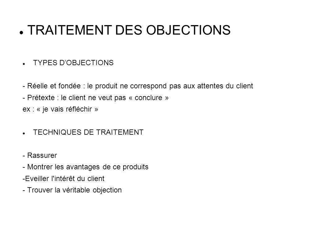 TRAITEMENT DES OBJECTIONS TYPES DOBJECTIONS - Réelle et fondée : le produit ne correspond pas aux attentes du client - Prétexte : le client ne veut pa