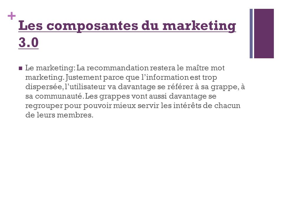+ Le marketing: La recommandation restera le maître mot marketing. Justement parce que linformation est trop dispersée, lutilisateur va davantage se r