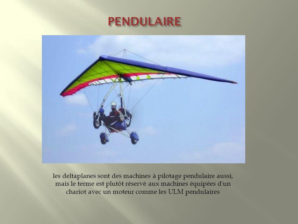 PENDULAIRE les deltaplanes sont des machines à pilotage pendulaire aussi, mais le terme est plutôt réservé aux machines équipées d'un chariot avec un