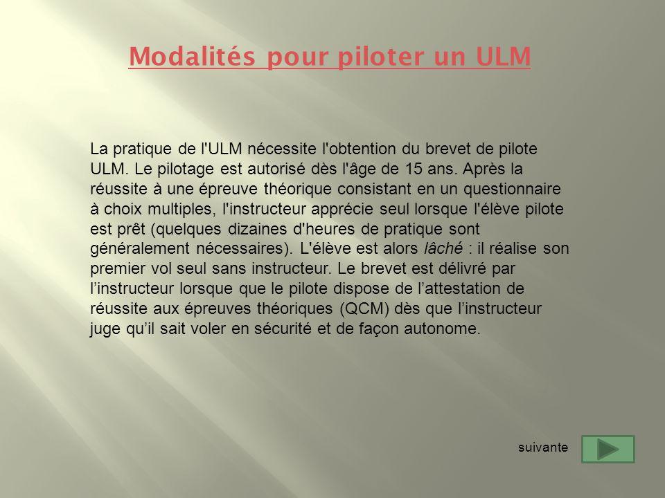 La pratique de l'ULM nécessite l'obtention du brevet de pilote ULM. Le pilotage est autorisé dès l'âge de 15 ans. Après la réussite à une épreuve théo