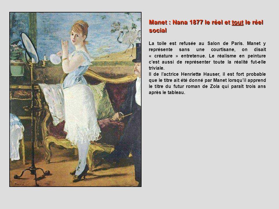 Manet : Nana 1877 le réel et tout le réel social La toile est refusée au Salon de Paris. Manet y représente sans une courtisane, on disait « créature