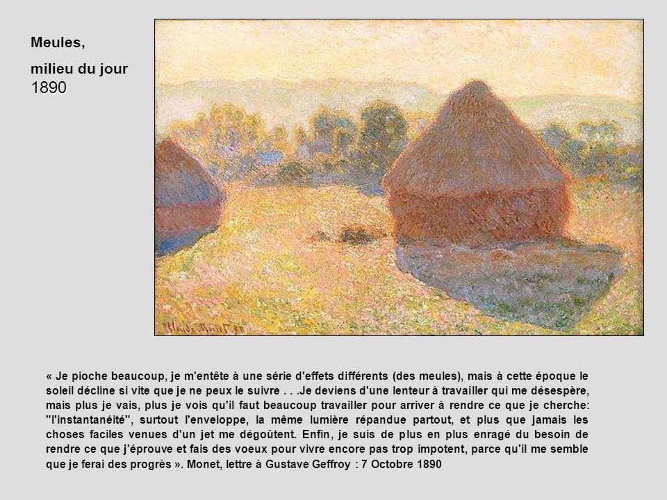 Meules, 1890 milieu du jour 1890 « Je pioche beaucoup, je m'entête à une série d'effets différents (des meules), mais à cette époque le soleil décline