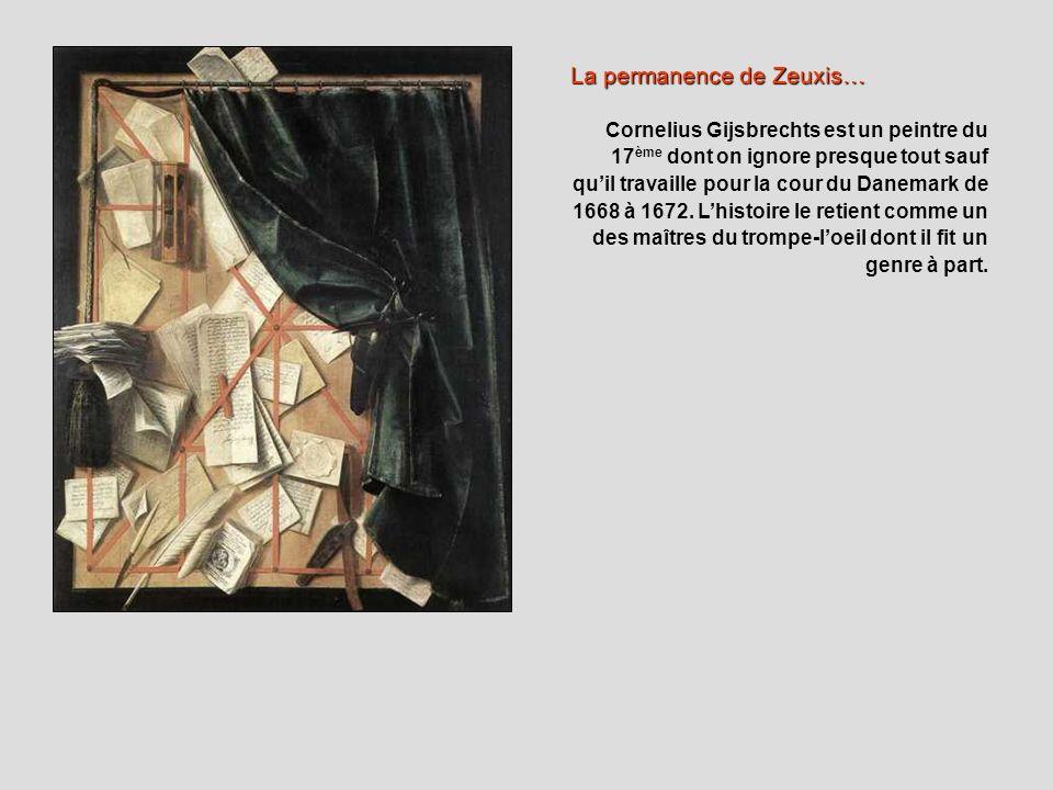 La permanence de Zeuxis… Cornelius Gijsbrechts est un peintre du 17 ème dont on ignore presque tout sauf quil travaille pour la cour du Danemark de 16