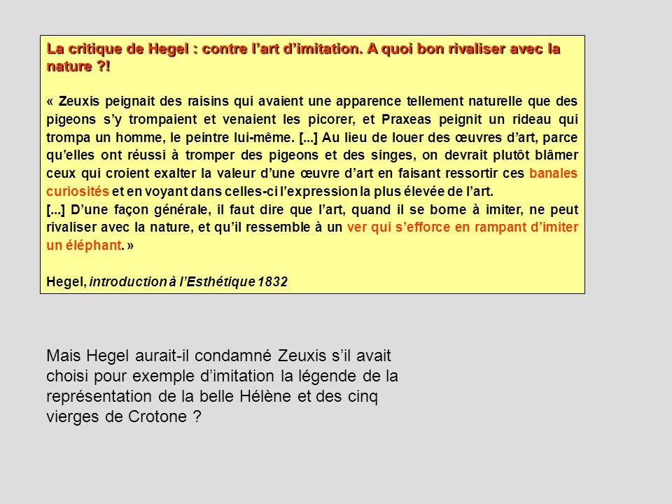 La critique de Hegel : contre lart dimitation. A quoi bon rivaliser avec la nature ?! « Zeuxis peignait des raisins qui avaient une apparence tellemen