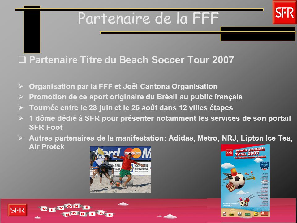 Partenaire de la FFF Partenaire Titre du Beach Soccer Tour 2007 Organisation par la FFF et Joël Cantona Organisation Promotion de ce sport originaire