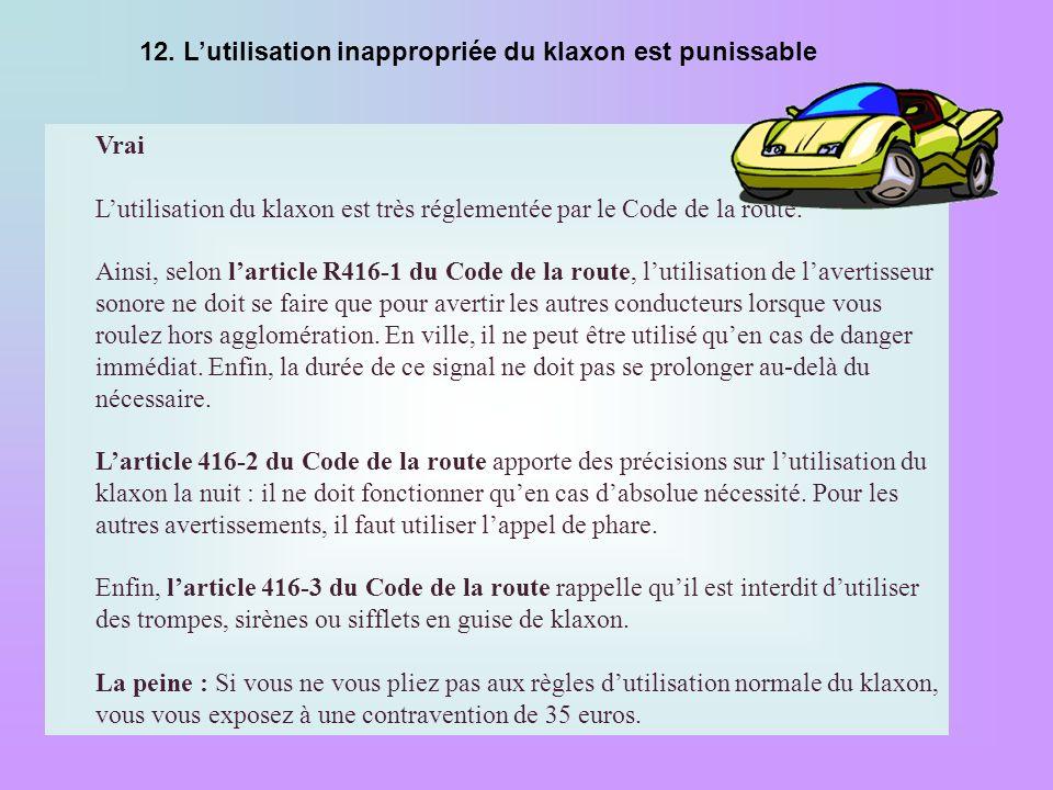 12. Lutilisation inappropriée du klaxon est punissable Vrai Lutilisation du klaxon est très réglementée par le Code de la route. Ainsi, selon larticle