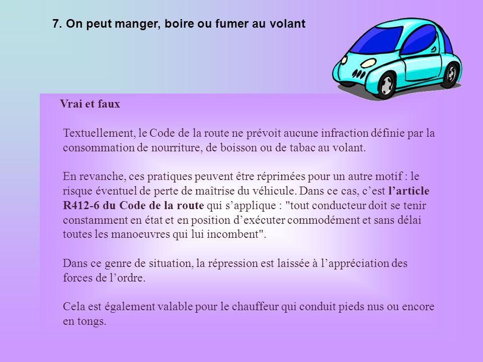 7. On peut manger, boire ou fumer au volant Vrai et faux Textuellement, le Code de la route ne prévoit aucune infraction définie par la consommation d