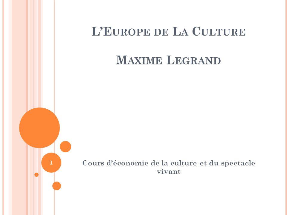 LE UROPE DE L A C ULTURE M AXIME L EGRAND Cours déconomie de la culture et du spectacle vivant 1