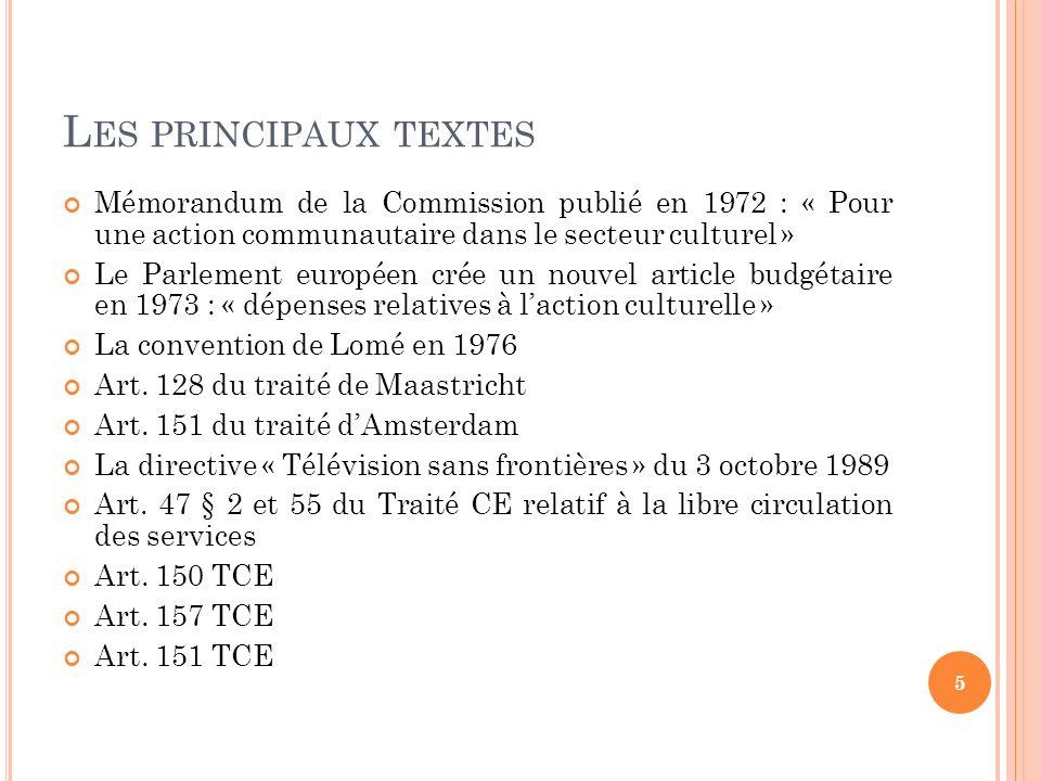 L ES PRINCIPAUX TEXTES Mémorandum de la Commission publié en 1972 : « Pour une action communautaire dans le secteur culturel » Le Parlement européen c