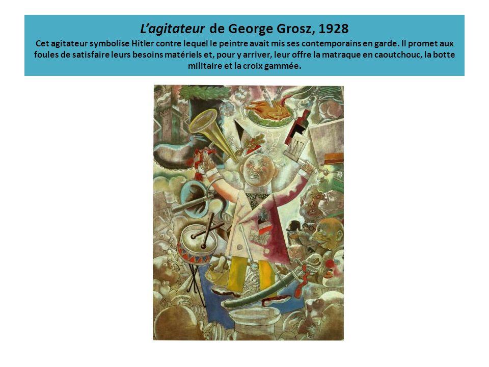 Lagitateur de George Grosz, 1928 Cet agitateur symbolise Hitler contre lequel le peintre avait mis ses contemporains en garde. Il promet aux foules de