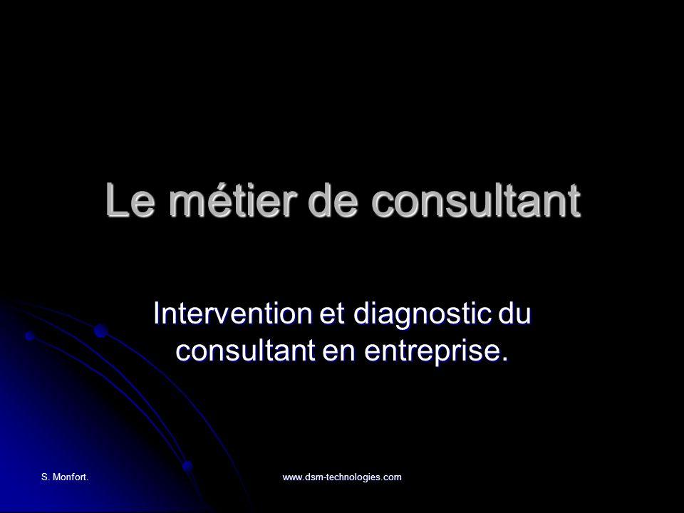 S. Monfort. www.dsm-technologies.com Le métier de consultant Intervention et diagnostic du consultant en entreprise.
