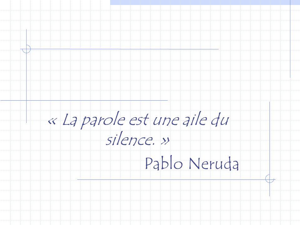 « La parole est une aile du silence. » Pablo Neruda