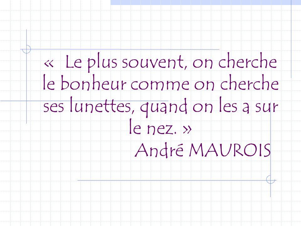 « Le plus souvent, on cherche le bonheur comme on cherche ses lunettes, quand on les a sur le nez. » André MAUROIS