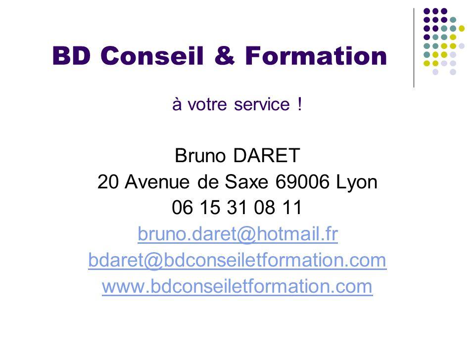 BD Conseil & Formation à votre service ! Bruno DARET 20 Avenue de Saxe 69006 Lyon 06 15 31 08 11 bruno.daret@hotmail.fr bdaret@bdconseiletformation.co