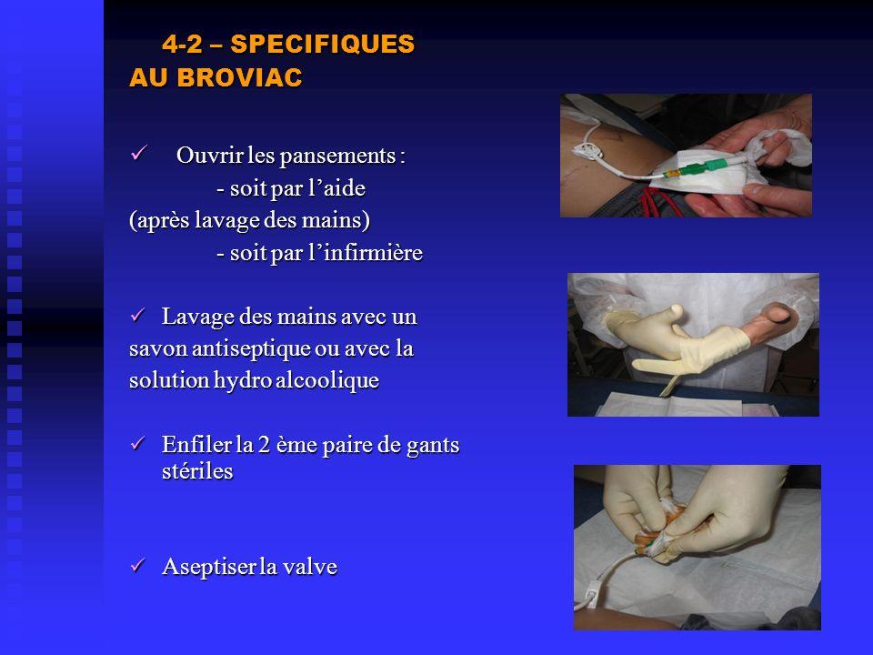 4-2 – SPECIFIQUES AU BROVIAC Ouvrir les pansements : Ouvrir les pansements : - soit par laide (après lavage des mains) - soit par linfirmière Lavage d