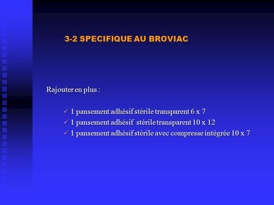 3-2 SPECIFIQUE AU BROVIAC Rajouter en plus : 1 pansement adhésif stérile transparent 6 x 7 1 pansement adhésif stérile transparent 6 x 7 1 pansement a