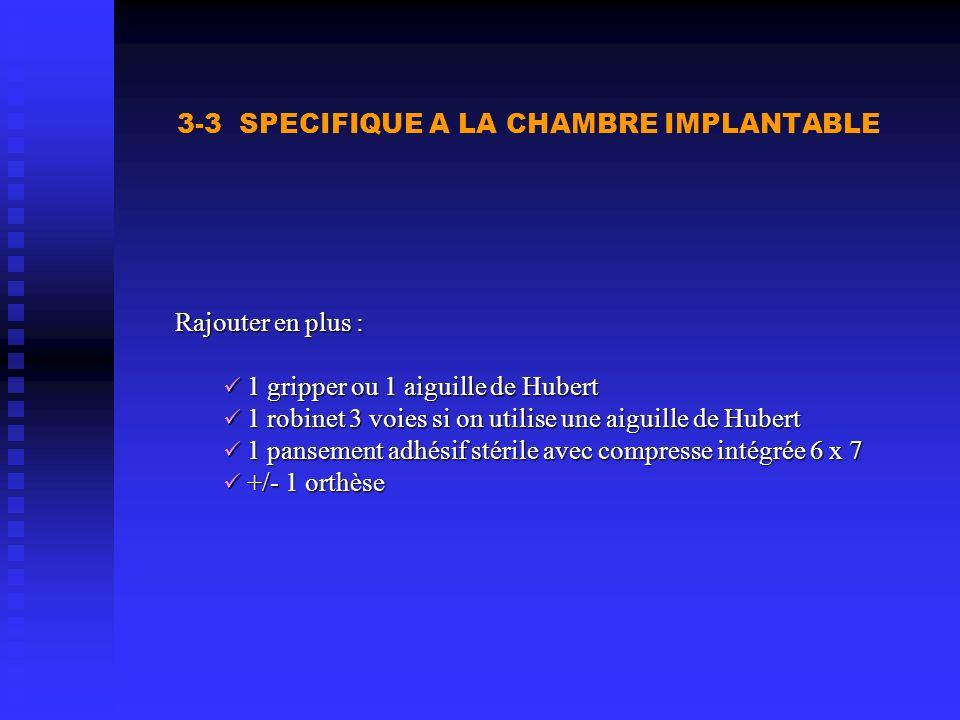 3-3 SPECIFIQUE A LA CHAMBRE IMPLANTABLE Rajouter en plus : 1 gripper ou 1 aiguille de Hubert 1 gripper ou 1 aiguille de Hubert 1 robinet 3 voies si on