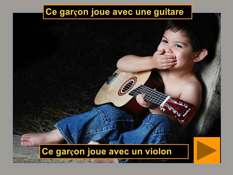Ce gar ç on joue avec un violon Ce gar ç on joue avec une guitare