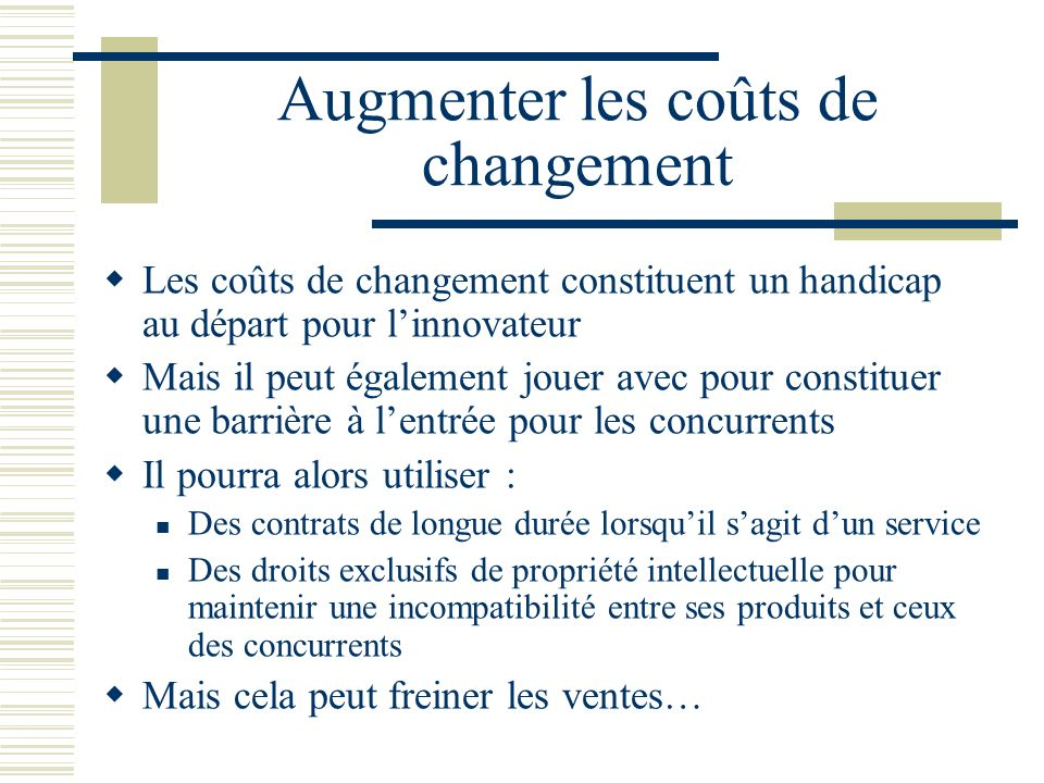 Augmenter les coûts de changement Les coûts de changement constituent un handicap au départ pour linnovateur Mais il peut également jouer avec pour co