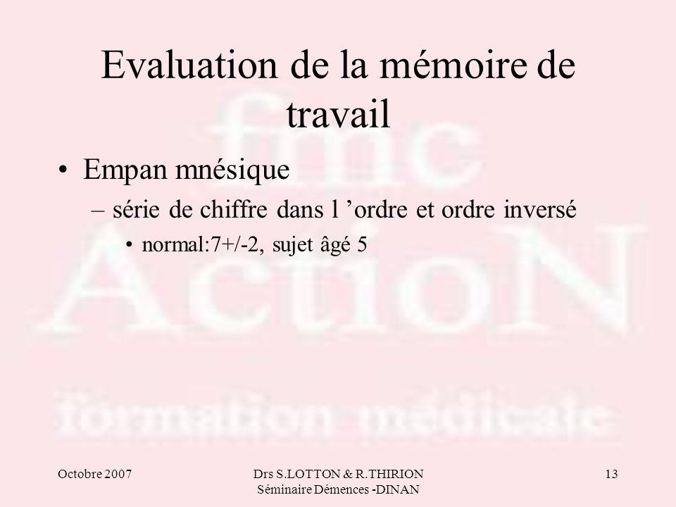 Octobre 2007Drs S.LOTTON & R.THIRION Séminaire Démences -DINAN 13 Evaluation de la mémoire de travail Empan mnésique –série de chiffre dans l ordre et