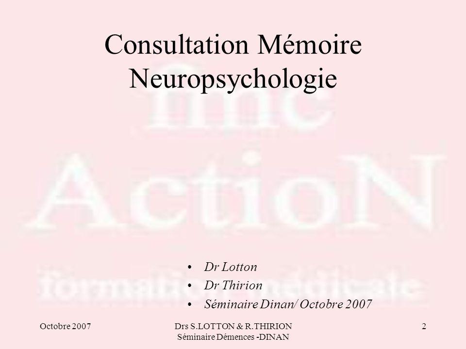 Octobre 2007Drs S.LOTTON & R.THIRION Séminaire Démences -DINAN 2 Consultation Mémoire Neuropsychologie Dr Lotton Dr Thirion Séminaire Dinan/ Octobre 2