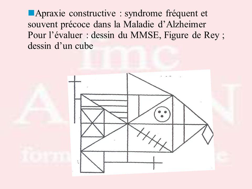 Apraxie constructive : syndrome fréquent et souvent précoce dans la Maladie dAlzheimer Pour lévaluer : dessin du MMSE, Figure de Rey ; dessin dun cube