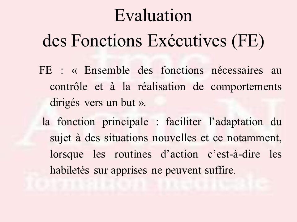 Evaluation des Fonctions Exécutives (FE) FE : « Ensemble des fonctions nécessaires au contrôle et à la réalisation de comportements dirigés vers un bu