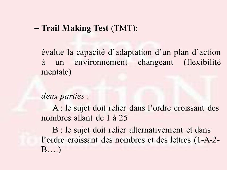 – Trail Making Test (TMT): évalue la capacité dadaptation dun plan daction à un environnement changeant (flexibilité mentale) deux parties : A : le su
