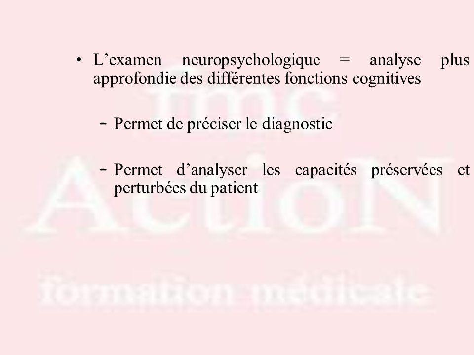 Lexamen neuropsychologique = analyse plus approfondie des différentes fonctions cognitives – Permet de préciser le diagnostic – Permet danalyser les c