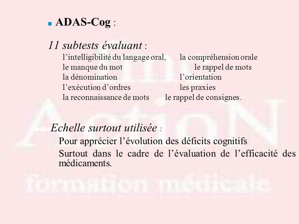ADAS-Cog : 11 subtests évaluant : lintelligibilité du langage oral,la compréhension orale le manque du motle rappel de mots la dénominationlorientatio
