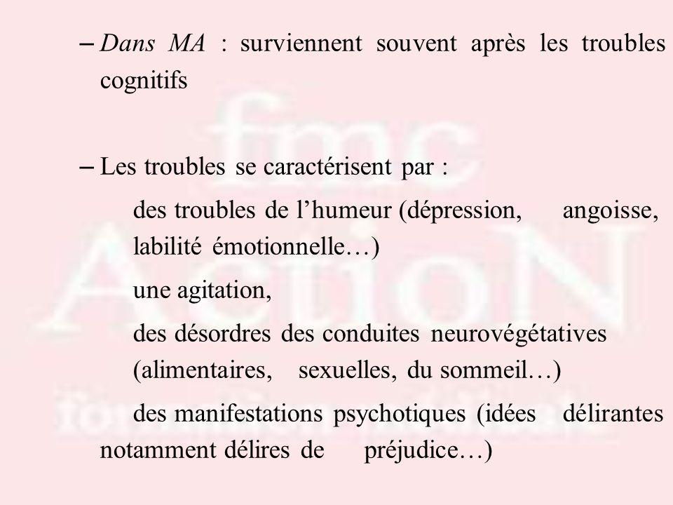 – Dans MA : surviennent souvent après les troubles cognitifs – Les troubles se caractérisent par : des troubles de lhumeur (dépression, angoisse, labi