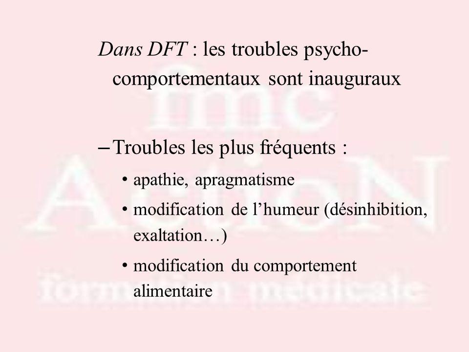 Dans DFT : les troubles psycho- comportementaux sont inauguraux – Troubles les plus fréquents : apathie, apragmatisme modification de lhumeur (désinhi