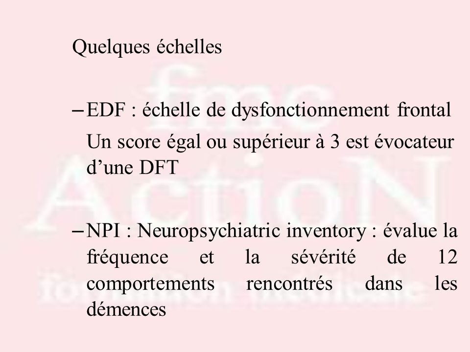Quelques échelles – EDF : échelle de dysfonctionnement frontal Un score égal ou supérieur à 3 est évocateur dune DFT – NPI : Neuropsychiatric inventor