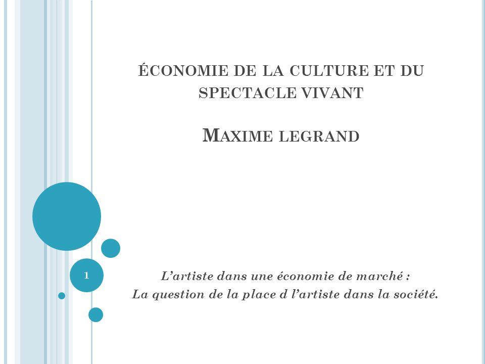 ÉCONOMIE DE LA CULTURE ET DU SPECTACLE VIVANT M AXIME LEGRAND Lartiste dans une économie de marché : La question de la place d lartiste dans la société.