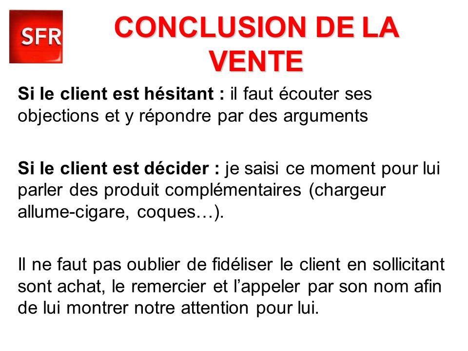 CONCLUSION DE LA VENTE Si le client est hésitant : il faut écouter ses objections et y répondre par des arguments Si le client est décider : je saisi