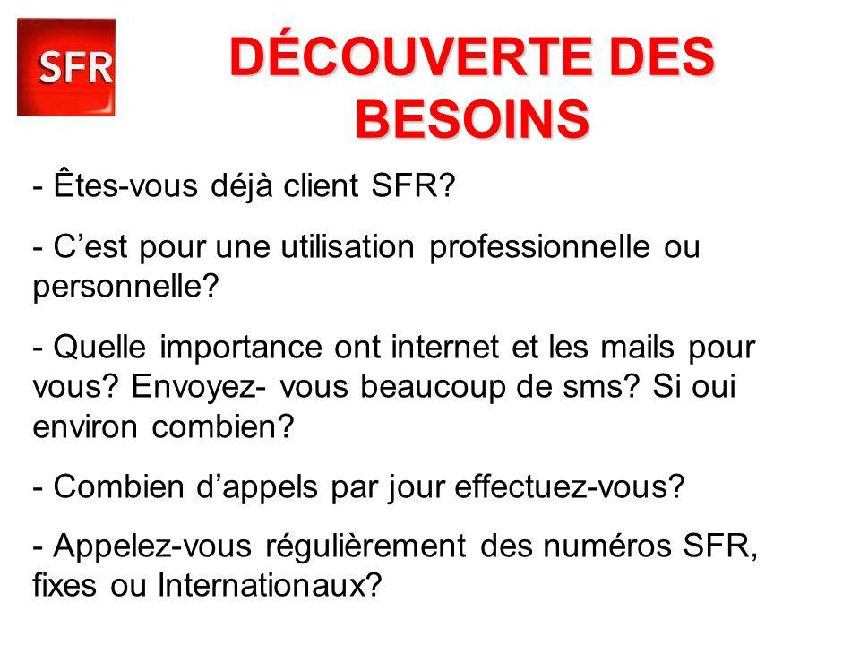 DÉCOUVERTE DES BESOINS - Êtes-vous déjà client SFR? - Cest pour une utilisation professionnelle ou personnelle? - Quelle importance ont internet et le