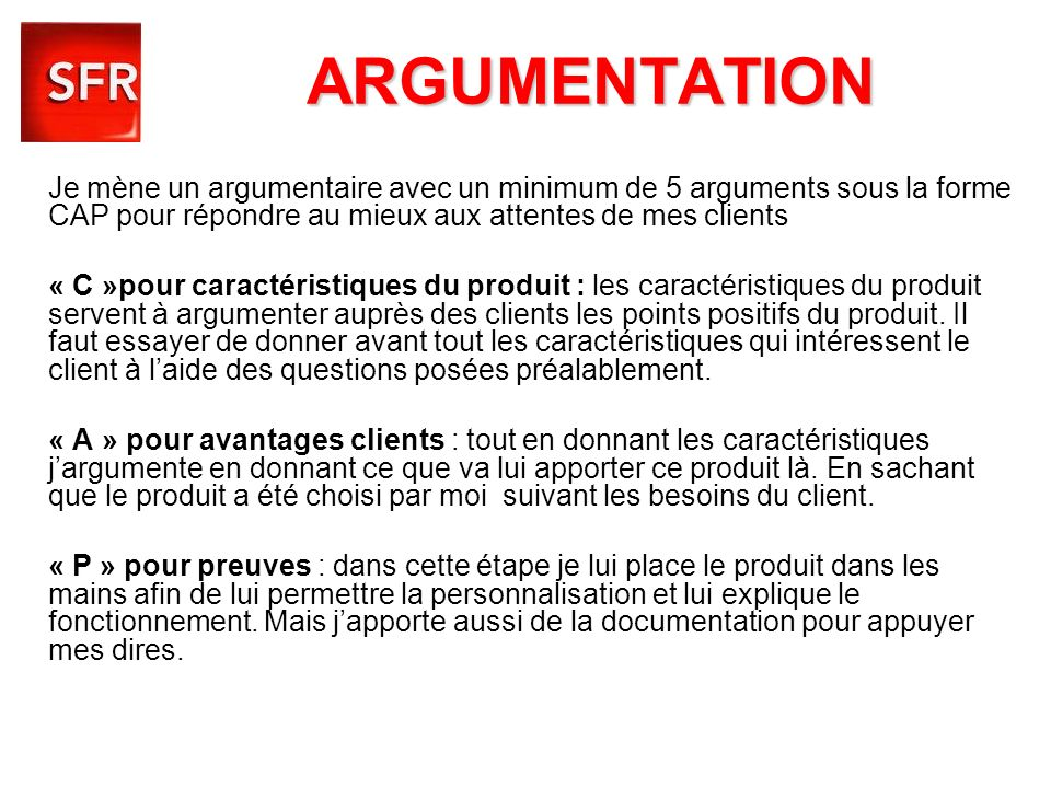 ARGUMENTATION Je mène un argumentaire avec un minimum de 5 arguments sous la forme CAP pour répondre au mieux aux attentes de mes clients « C »pour ca