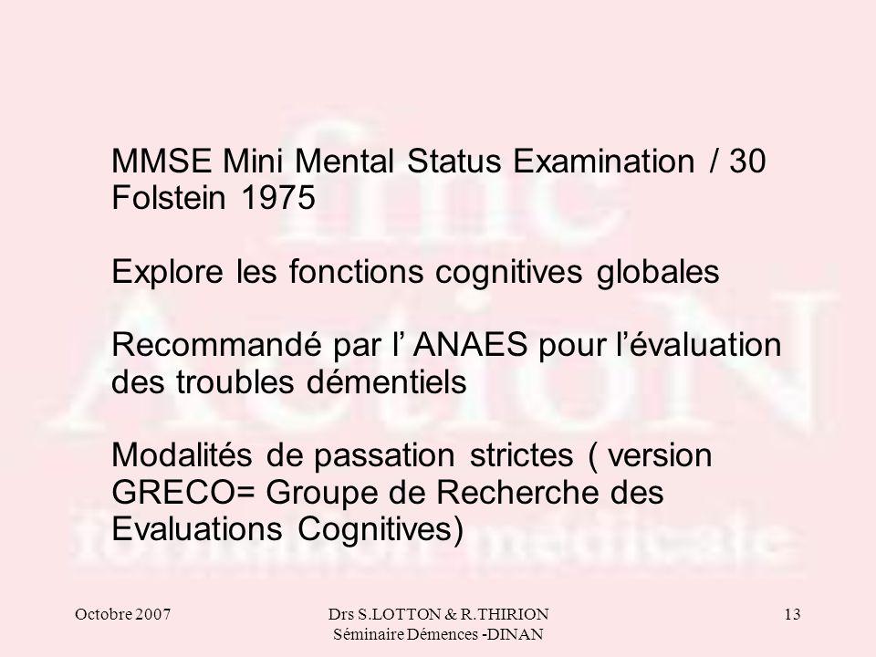 Octobre 2007Drs S.LOTTON & R.THIRION Séminaire Démences -DINAN 13 MMSE Mini Mental Status Examination / 30 Folstein 1975 Explore les fonctions cogniti