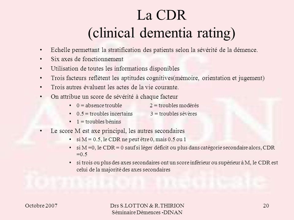 Octobre 2007Drs S.LOTTON & R.THIRION Séminaire Démences -DINAN 20 La CDR (clinical dementia rating) Echelle permettant la stratification des patients