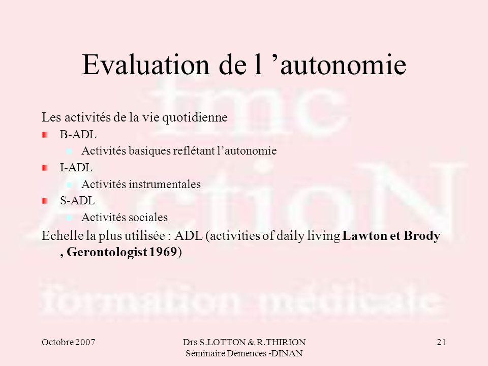 Octobre 2007Drs S.LOTTON & R.THIRION Séminaire Démences -DINAN 21 Evaluation de l autonomie Les activités de la vie quotidienne B-ADL Activités basiqu