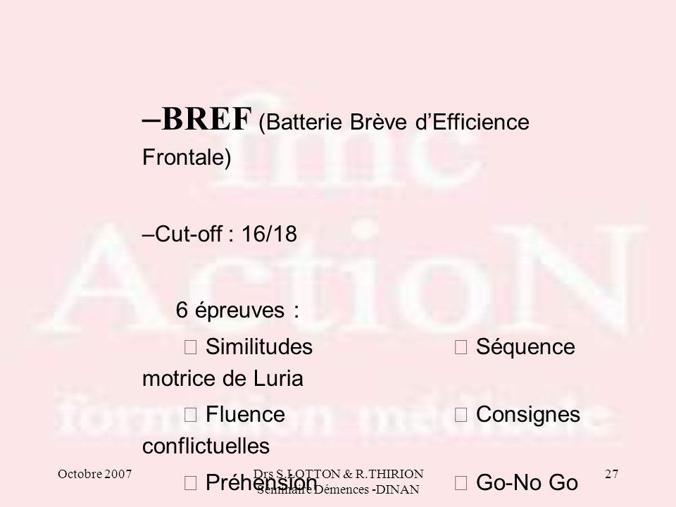 Octobre 2007Drs S.LOTTON & R.THIRION Séminaire Démences -DINAN 27 – BREF (Batterie Brève dEfficience Frontale) –Cut-off : 16/18 6 épreuves : Similitud