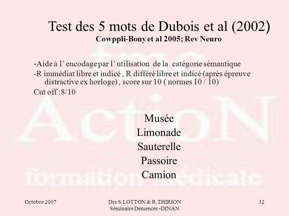 Octobre 2007Drs S.LOTTON & R.THIRION Séminaire Démences -DINAN 32 Test des 5 mots de Dubois et al (2002 ) Cowppli-Bony et al 2005; Rev Neuro - Aide à