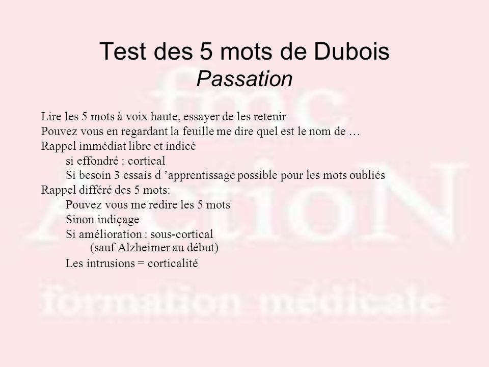 Test des 5 mots de Dubois Passation Lire les 5 mots à voix haute, essayer de les retenir Pouvez vous en regardant la feuille me dire quel est le nom d